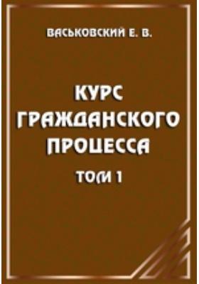 Курс гражданского процесса. Т. 1. Субъекты и объекты процесса, процессуальные отношения и действия