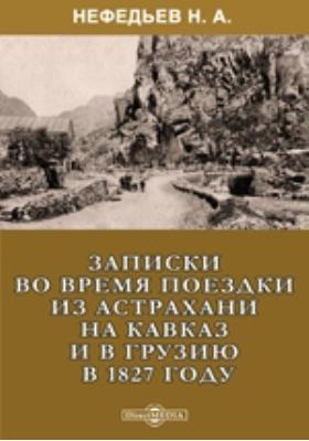 Записки во время поездки из Астрахани на Кавказ и в Грузию в 1827 году: документально-художественная литература