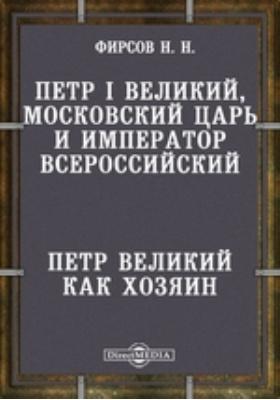 Петр I Великий, Московский царь и император Всероссийский. Петр Великий как хозяин