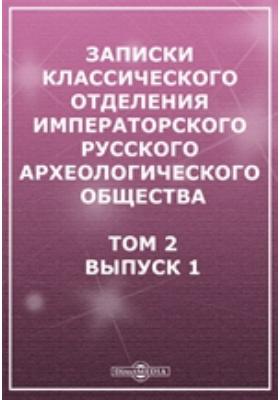 Записки Классического отделения Императорского Русского археологического общества: журнал. 1904. Т. 2, Вып. 1