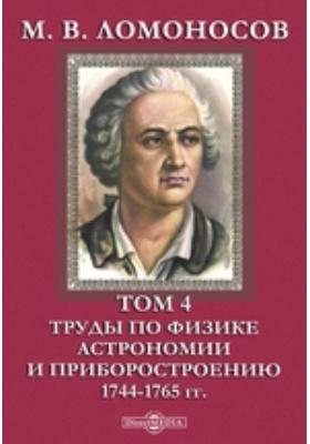 М. В. Ломоносов 1744-1765 гг. Т. 4. Труды по физике, астрономии и приборостроению
