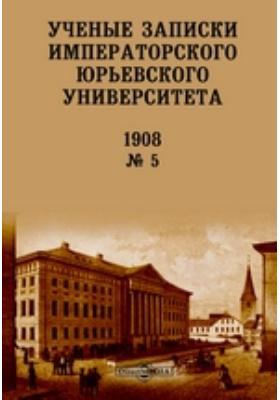 Ученые записки Императорского Юрьевского Университета: газета. 1908. № 5. 1908