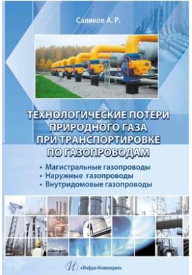 Технологические потери природного газа при транспортировке по газопроводам : магистральные газопроводы, наружные газопроводы, внутридомовые газопроводы: практическое пособие
