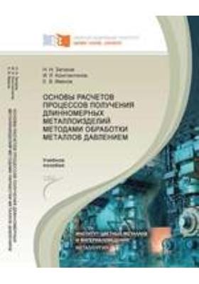 Основы расчетов процессов получения длинномерных металлоизделий методами обработки металлов давлением: учебное пособие