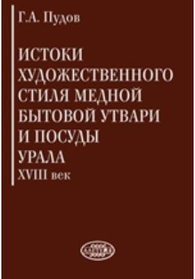 Истоки художественного стиля медной бытовой утвари и посуды Урала (XVIII век): монография