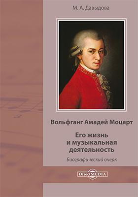 Вольфганг Амадей Моцарт. Его жизнь и музыкальная деятельность: биографический очерк
