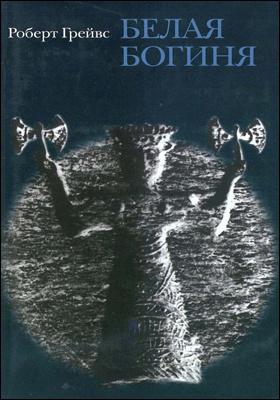 Белая Богиня : историческая грамматика поэтической мифологии: научно-популярное издание