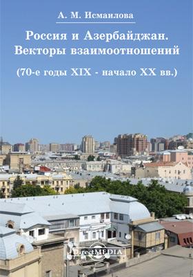 Россия и Азербайджан : векторы взаимоотношений (70-е годы XIX - начало XX вв.): монография