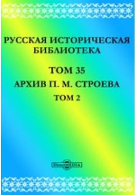 Русская историческая библиотека М. Строева: монография. Т. 35, Т. 2. Архив П