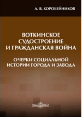 Воткинское судостроение и Гражданская война : (Очерки социальной истории города и завода)