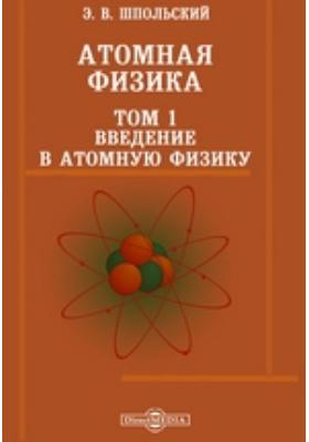 Атомная физика. Том 1. Введение в атомную физику