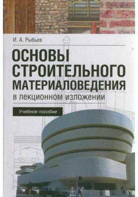 Основы строительного материаловедения в лекционном изложении : Учебное пособие
