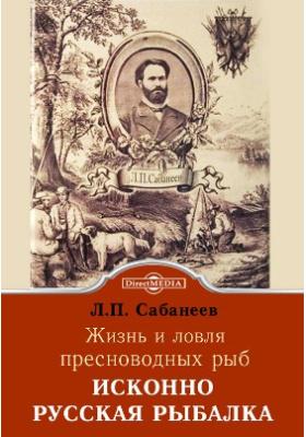 Исконно русская рыбалка. Жизнь и ловля пресноводных рыб: научно-популярное издание