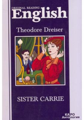 Сестра Кэрри = Sister Carrie : Книга для чтения на английском языке