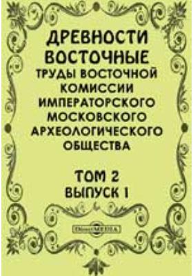 Древности восточные. Труды Восточной комиссии Императорского Московского археологического общества: журнал. 1896. Т. 2, Вып. 1