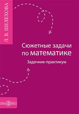 Сюжетные задачи по математике : задачник-практикум: учебно-методическое пособие