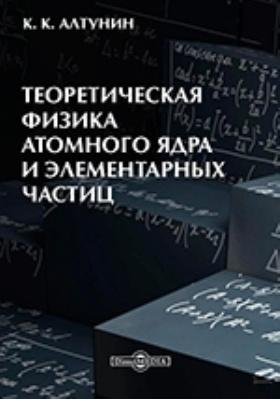 Теоретическая физика атомного ядра и элементарных частиц: учебно-методическое пособие