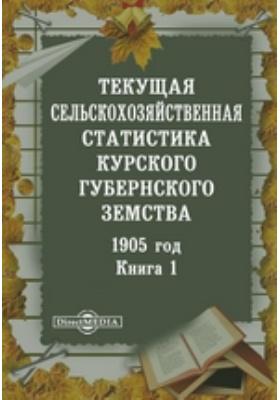 1905 год. Текущая сельскохозяйственная статистика Курского губернского земства. Книга 1