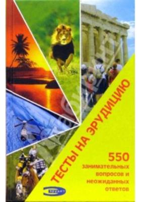 Тесты на эрудицию : 550 занимательных вопросов и неожиданных ответов