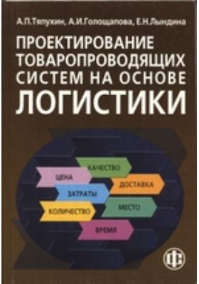 Проектирование товаропроводящих систем на основе логистики: учебное пособие