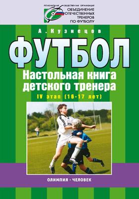 Футбол : Настольная книга детского тренера. IV этап (16—17 лет)