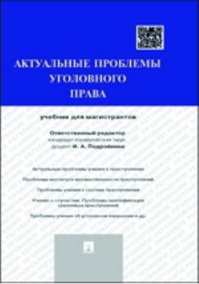 Актуальные проблемы уголовного права: учебник для магистрантов
