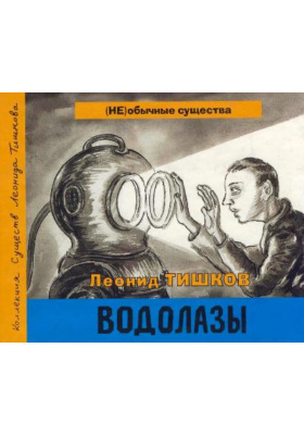 Водолазы. Книга 1 : Коллекция существ Леонида Тишкова