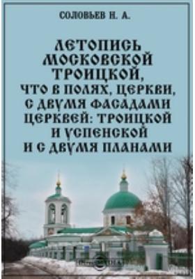 Летопись Московской Троицкой, что в Полях, церкви, с двумя фасадами церквей: Троицкой и Успенской и с двумя планами