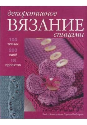 Декоративное вязание = Decorative Knitting : 100 техник, 200 идей, 18 проектов