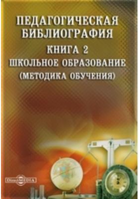 Педагогическая библиография: указатель. Кн. 2. Школьное образование (Методика обучения)
