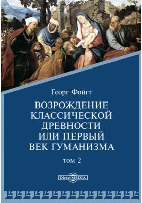 Возрождение классической древности или первый век гуманизма: монография. Т. 2