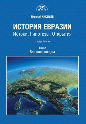 История Евразии : истоки. Гипотезы. Открытия: монография : В 2 томах. Том 2. Великие исходы