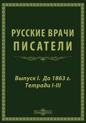 Русские врачи-писатели. Вып. 1. Тетради 1-3. До 1863 г
