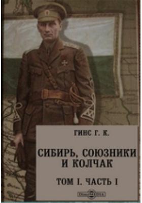Сибирь, союзники и Колчак. Поворотный момент русской истории. Т. I, Ч. I