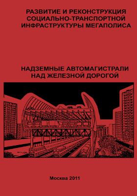 Развитие и реконструкция социально-транспортной инфраструктуры мегаполиса : надземные автомагистрали над железной дорогой: монография