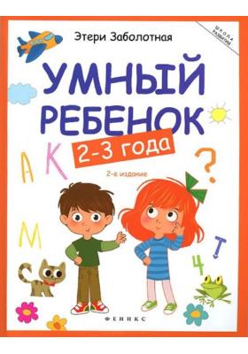 Умный ребёнок. 2-3 года : 2-е издание