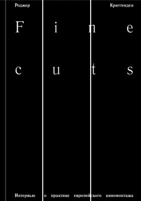 Fine Cuts. Интервью о практике европейского киномонтажа = Fine Cuts. Interviews on the Practice of Editing: публицистика