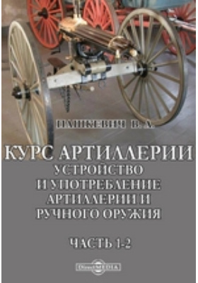 Курс артиллерии. Устройство и употребление артиллерии и ручного оружия. Часть1-2