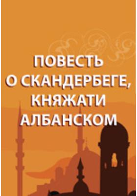 Повесть о Скандербеге, княжати албанском: художественная литература
