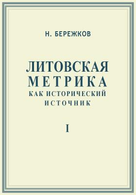 Литовская метрика как исторический источник: монография, Ч. 1. О первоначальном составе книг литовской метрики по 1522 год