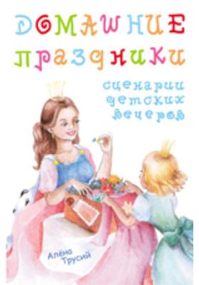 Домашние праздники: сценарии детских вечеров: методическое пособие