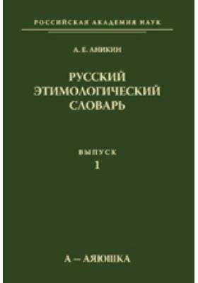 Русский этимологический словарь: словарь. Выпуск 1 (а - аяюшка)