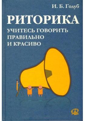 Риторика : Учитесь говорить правильно и красиво