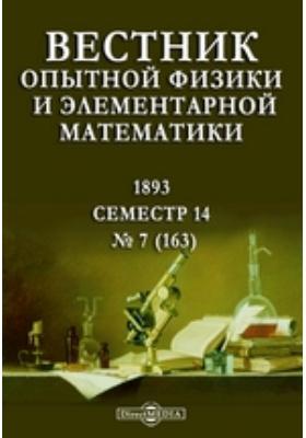 Вестник опытной физики и элементарной математики : Семестр 14: журнал. 1893. № 7 (163)