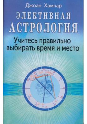 Элективная астрология = Electional astrology. The art of timing : Учитесь правильно выбирать время и место