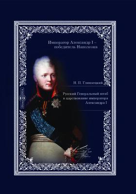 Русский Генеральный штаб в царствование императора Александра I: монография