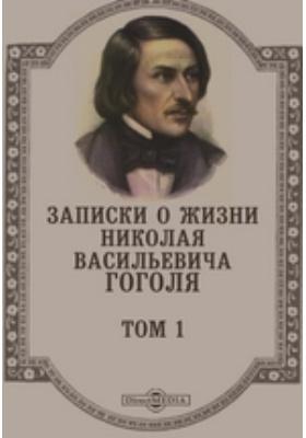 Записки о жизни Николая Васильевича Гоголя: документально-художественная литература. Т. 1