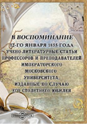 В воспоминание 12-го января 1855 года. Учено-литературные статьи профессоров и преподавателей императорского Московского университета, изданные по случаю его столетнего юбилея