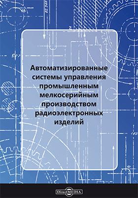 Автоматизированные системы управления промышленным мелкосерийным производством радиоэлектронных изделий: монография