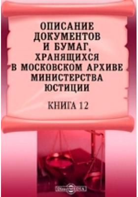 Описание документов и бумаг, хранящихся в Московском архиве Министерства юстиции. Книга 12